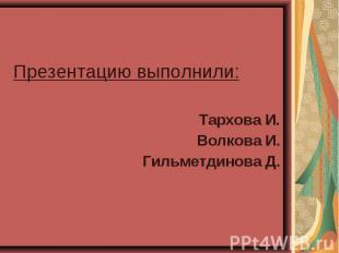 Презентацию выполнили: Презентацию выполнили: Тархова И. Волкова И. Гильметдинов