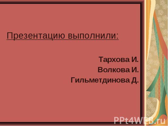 Презентацию выполнили: Презентацию выполнили: Тархова И. Волкова И. Гильметдинова Д.