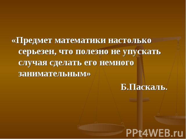 «Предмет математики настолько серьезен, что полезно не упускать случая сделать его немного занимательным» «Предмет математики настолько серьезен, что полезно не упускать случая сделать его немного занимательным» Б.Паскаль.