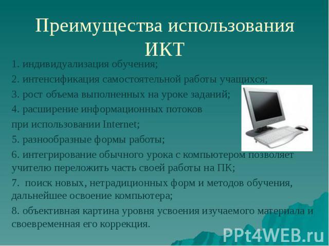 Преимущества использования ИКТ 1. индивидуализация обучения; 2. интенсификация самостоятельной работы учащихся; 3. рост объема выполненных на уроке заданий; 4. расширение информационных потоков при использовании Internet; 5. разнообразные формы рабо…