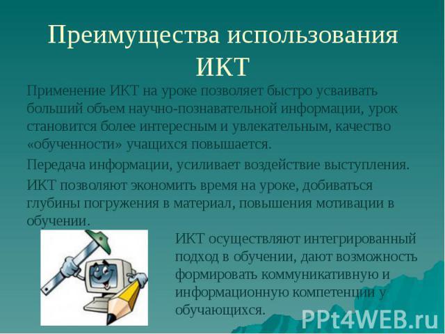 Преимущества использования ИКТ Применение ИКТ на уроке позволяет быстро усваивать больший объем научно-познавательной информации, урок становится более интересным и увлекательным, качество «обученности» учащихся повышается. Передача информации, усил…
