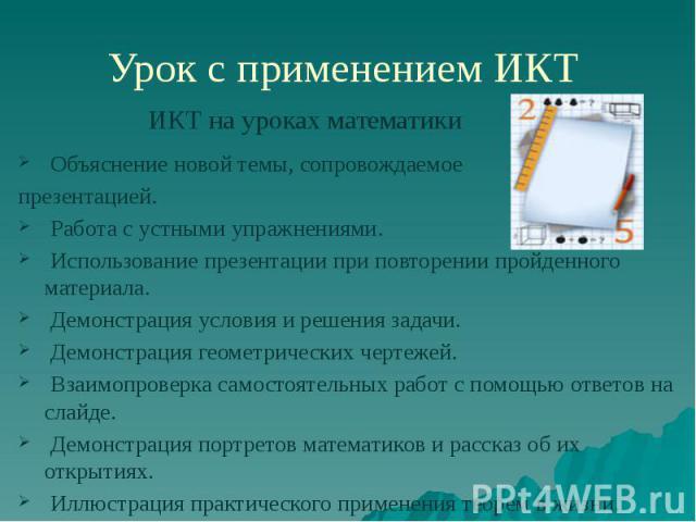 Урок с применением ИКТ Объяснение новой темы, сопровождаемое презентацией. Работа с устными упражнениями. Использование презентации при повторении пройденного материала. Демонстрация условия и решения задачи. Демонстрация геометрических чертежей. Вз…