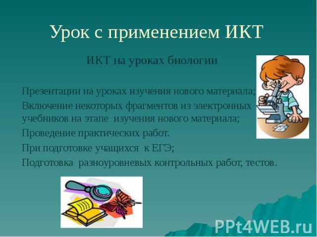 Урок с применением ИКТ Презентации на уроках изучения нового материала; Включение некоторых фрагментов из электронных учебников на этапе изучения нового материала; Проведение практических работ. При подготовке учащихся к ЕГЭ; Подготовка разноуровнев…