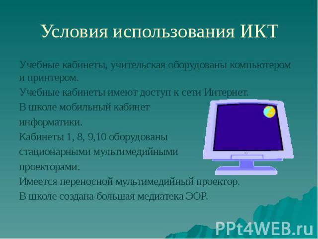 Условия использования ИКТ Учебные кабинеты, учительская оборудованы компьютером и принтером. Учебные кабинеты имеют доступ к сети Интернет. В школе мобильный кабинет информатики. Кабинеты 1, 8, 9,10 оборудованы стационарными мультимедийными проектор…