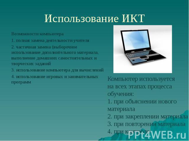 Использование ИКТ Возможности компьютера 1. полная замена деятельности учителя 2. частичная замена (выборочное использование дополнительного материала, выполнение домашних самостоятельных и творческих заданий 3. использование компьютера для вычислен…