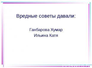 Вредные советы давали: Ганбарова Хумар Ильина Катя