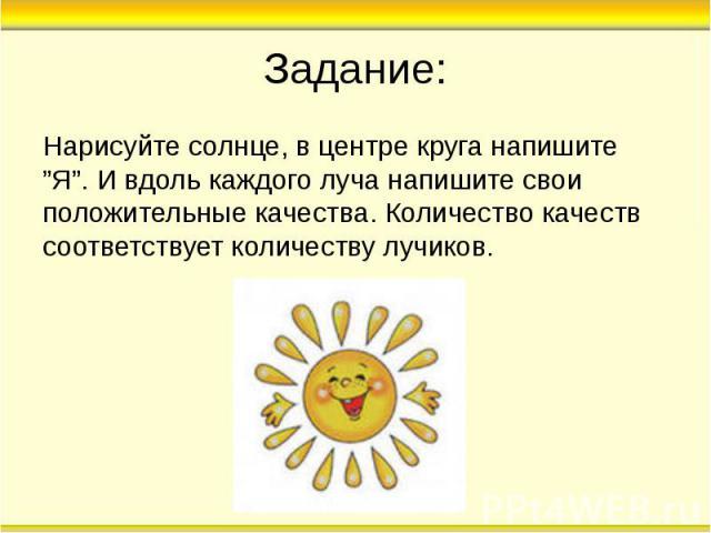 """Задание: Нарисуйте солнце, в центре круга напишите """"Я"""". И вдоль каждого луча напишите свои положительные качества. Количество качеств соответствует количеству лучиков."""