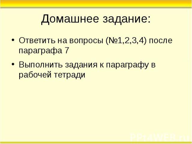 Домашнее задание: Ответить на вопросы (№1,2,3,4) после параграфа 7 Выполнить задания к параграфу в рабочей тетради
