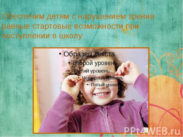 Обеспечим детям с нарушением зрения равные стартовые возможности при поступлении в школу