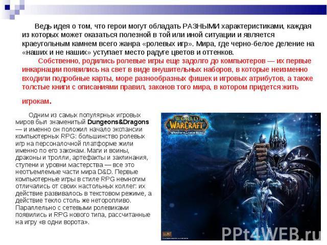 Одним из самых популярных игровых миров был знаменитый Dungeons&Dragons — и именно он положил начало экспансии компьютерных RPG: большинство ролевых игр на персоналочной платформе жили именно по его законам. Маги и воины, драконы и тролли, артеф…