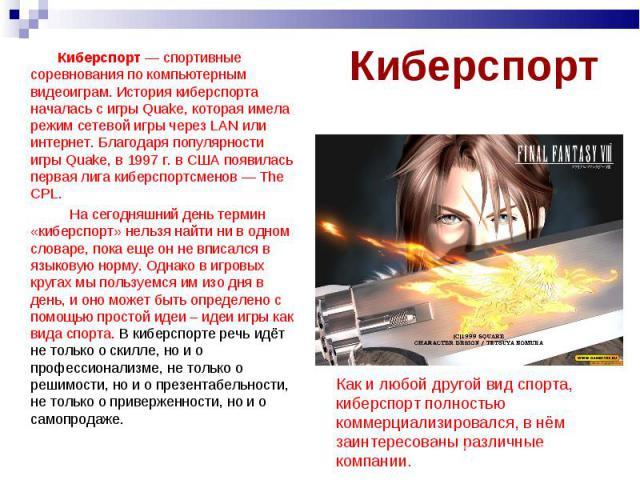 Киберспорт — спортивные соревнования по компьютерным видеоиграм. История киберспорта началась с игры Quake, которая имела режим сетевой игры через LAN или интернет. Благодаря популярности игры Quake, в 1997 г. в США появилась первая лига киберспортс…