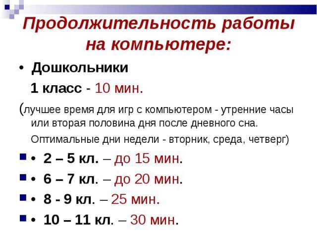 Продолжительность работы на компьютере: • Дошкольники 1 класс - 10 мин. (лучшее время для игр с компьютером - утренние часы или вторая половина дня после дневного сна. Оптимальные дни недели - вторник, среда, четверг) • 2 – 5 кл. – до 15…