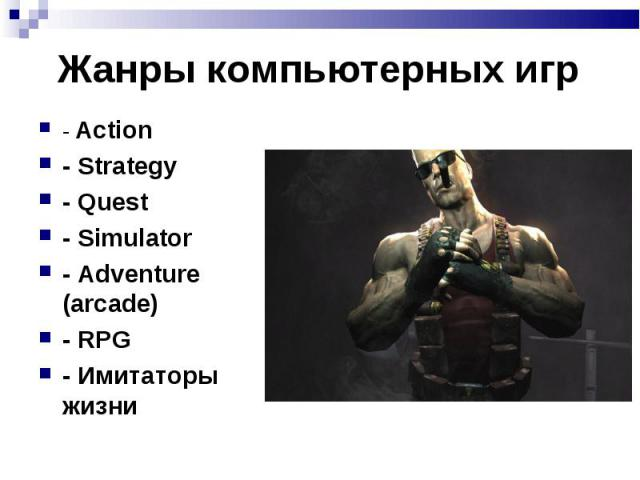 - Action - Action - Strategy - Quest - Simulator - Adventure (arcade) - RPG - Имитаторы жизни