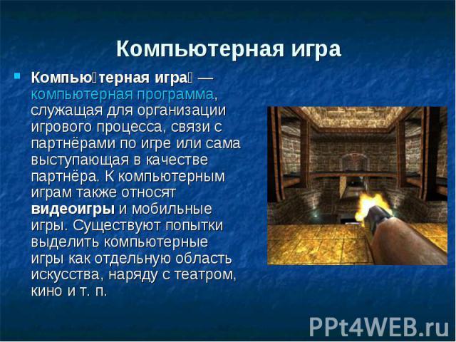 Компьютерная игра Компью терная игра — компьютерная программа, служащая для организации игрового процесса, связи с партнёрами по игре или сама выступающая в качестве партнёра. К компьютерным играм также относят видеоигры и мобильные игры. Существуют…