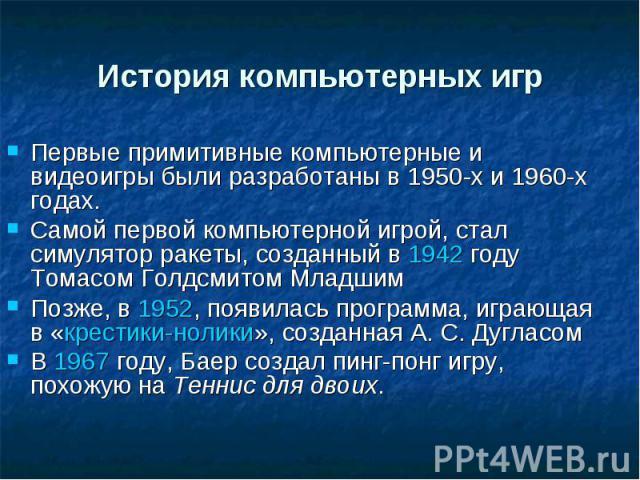 История компьютерных игр Первые примитивные компьютерные и видеоигры были разработаны в 1950-х и 1960-х годах. Самой первой компьютерной игрой, стал симулятор ракеты, созданный в 1942 году Томасом Голдсмитом Младшим Позже, в 1952, появилась программ…