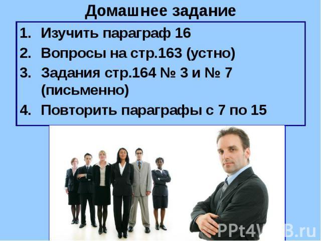 Домашнее задание Изучить параграф 16 Вопросы на стр.163 (устно) Задания стр.164 № 3 и № 7 (письменно) Повторить параграфы с 7 по 15