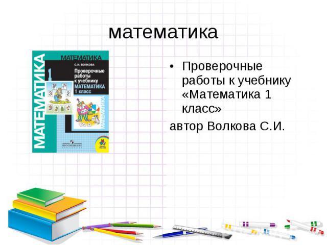 Проверочные работы к учебнику «Математика 1 класс» Проверочные работы к учебнику «Математика 1 класс» автор Волкова С.И.