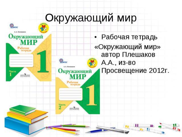Рабочая тетрадь Рабочая тетрадь «Окружающий мир» автор Плешаков А.А., из-во Просвещение 2012г.