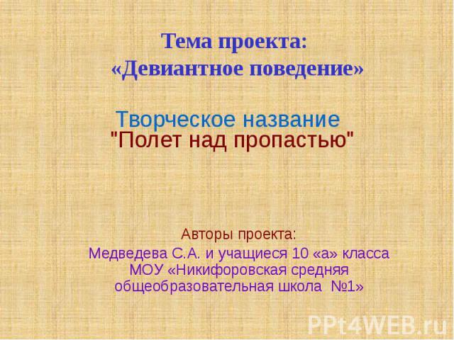 Тема проекта: «Девиантное поведение» Авторы проекта: Медведева С.А. и учащиеся 10 «а» класса МОУ «Никифоровская средняя общеобразовательная школа №1»
