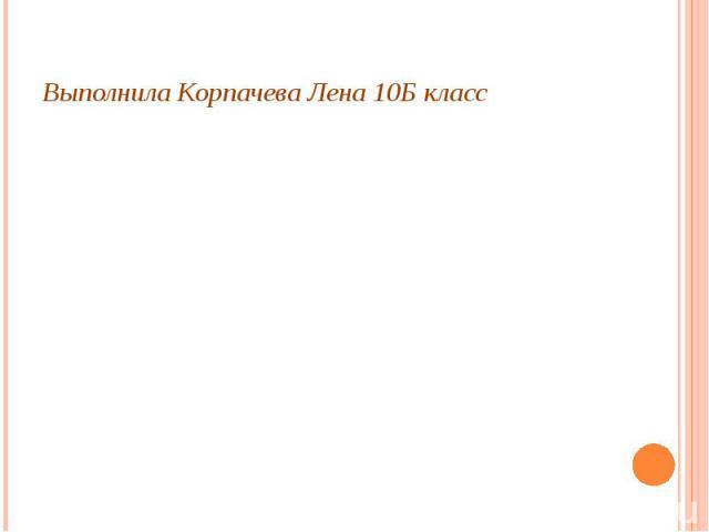 Выполнила Корпачева Лена 10Б класс