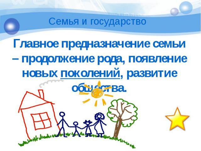 Главное предназначение семьи – продолжение рода, появление новых поколений, развитие общества. Главное предназначение семьи – продолжение рода, появление новых поколений, развитие общества.