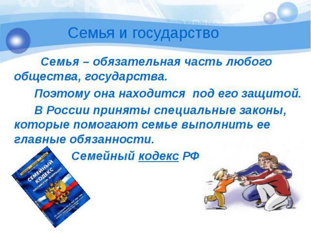 Семья – обязательная часть любого общества, государства. Поэтому она находится под его защитой. В России приняты специальные законы, которые помогают семье выполнить ее главные обязанности. Семейный кодекс РФ