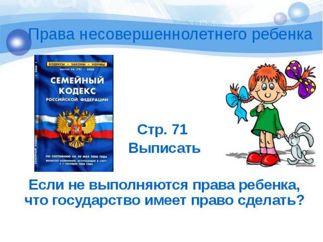 Стр. 71 Выписать Если не выполняются права ребенка, что государство имеет право сделать?