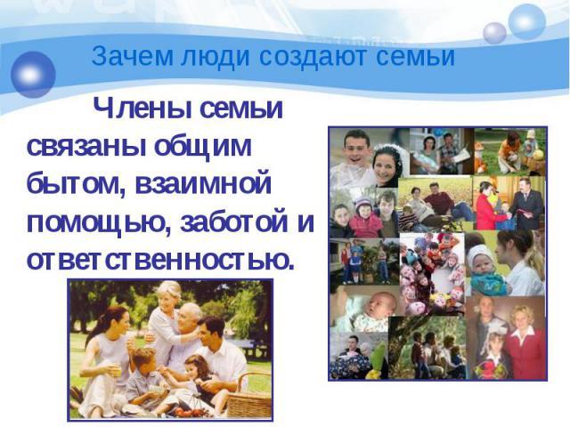 Члены семьи связаны общим бытом, взаимной помощью, заботой и ответственностью. Члены семьи связаны общим бытом, взаимной помощью, заботой и ответственностью.