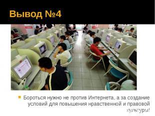 Вывод №4 Бороться нужно не против Интернета, а за создание условий для повышения