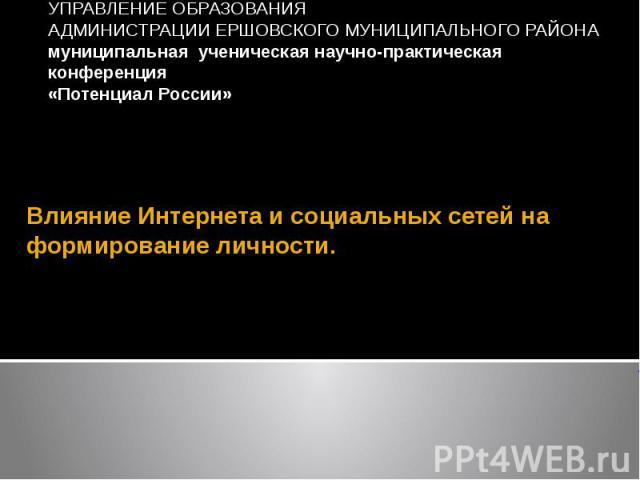 Влияние Интернета и социальных сетей на формирование личности.  УПРАВЛЕНИЕ ОБРАЗОВАНИЯ АДМИНИСТРАЦИИ ЕРШОВСКОГО МУНИЦИПАЛЬНОГО РАЙОНА муниципальная ученическая научно-практическая конференция «Потенциал России»