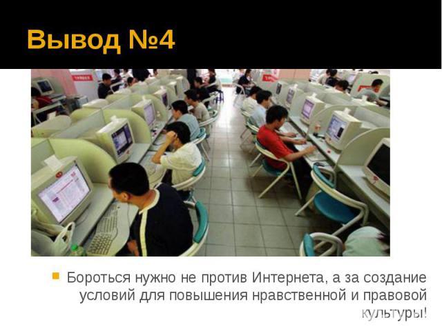 Вывод №4 Бороться нужно не против Интернета, а за создание условий для повышения нравственной и правовой культуры!