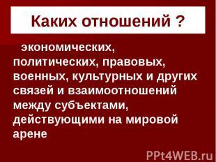 Каких отношений ? экономических, политических, правовых, военных, культурных и д