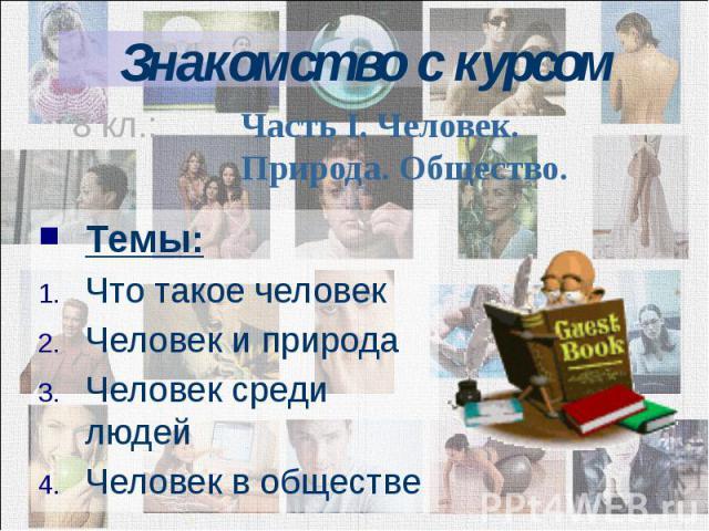 Знакомство с курсом Темы: Что такое человек Человек и природа Человек среди людей Человек в обществе