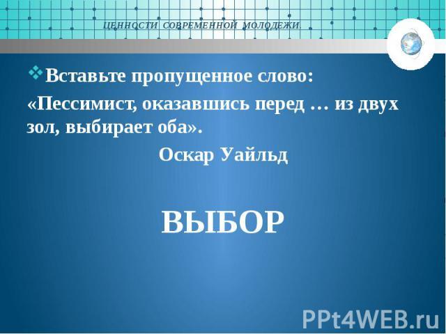 ЦЕННОСТИ СОВРЕМЕННОЙ МОЛОДЕЖИ. Вставьте пропущенное слово: «Пессимист, оказавшись перед … из двух зол, выбирает оба». Оскар Уайльд ВЫБОР