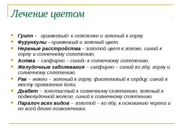 Лечение цветом Грипп - оранжевый- к селезенке и зеленый к горлу. Фурункулы - оранжевый и зеленый цвет. Нервные расстройства - золотой цвет к голове, синий к горлу и солнечному сплетению. Астма – сапфирно – синий- к солнечному сплетению. Желудочные з…