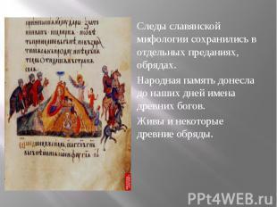 Следы славянской мифологии сохранились в отдельных преданиях, обрядах. Следы сла