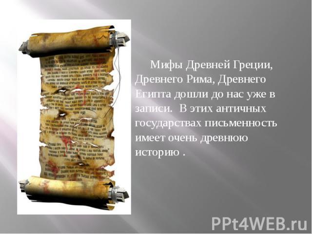Мифы Древней Греции, Древнего Рима, Древнего Египта дошли до нас уже в записи. В этих античных государствах письменность имеет очень древнюю историю . Мифы Древней Греции, Древнего Рима, Древнего Египта дошли до нас уже в записи. В этих античных гос…