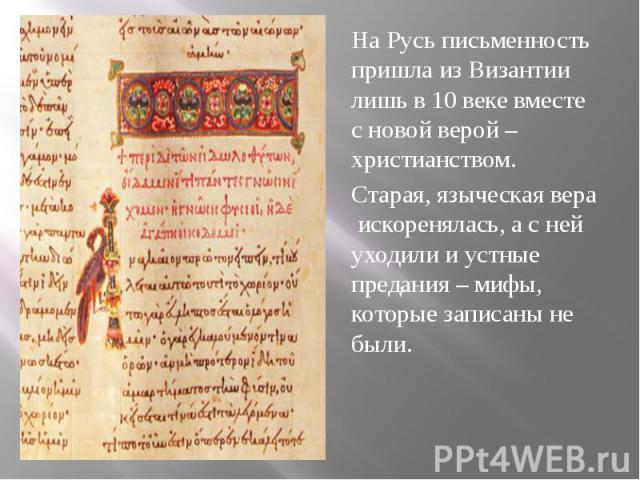 На Русь письменность пришла из Византии лишь в 10 веке вместе с новой верой – христианством. На Русь письменность пришла из Византии лишь в 10 веке вместе с новой верой – христианством. Старая, языческая вера искоренялась, а с ней уходили и устные п…