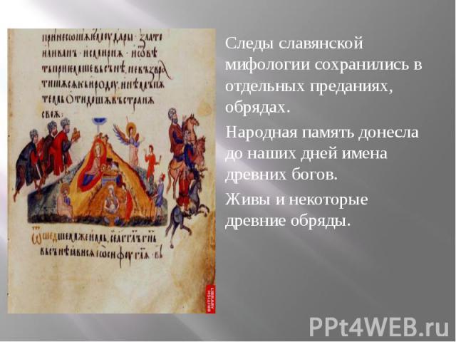 Следы славянской мифологии сохранились в отдельных преданиях, обрядах. Следы славянской мифологии сохранились в отдельных преданиях, обрядах. Народная память донесла до наших дней имена древних богов. Живы и некоторые древние обряды.