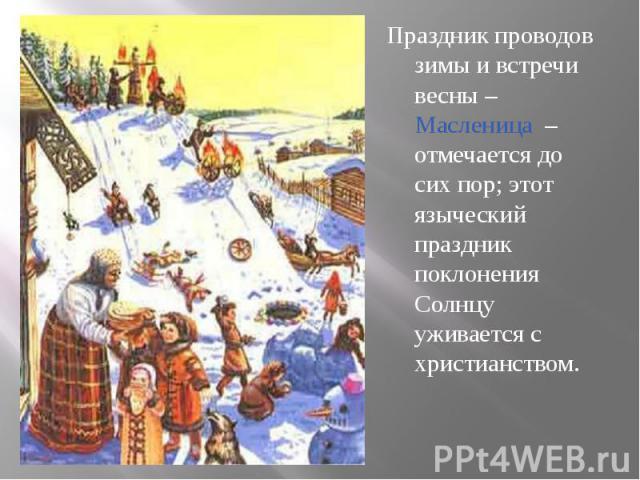 Праздник проводов зимы и встречи весны – Масленица – отмечается до сих пор; этот языческий праздник поклонения Солнцу уживается с христианством. Праздник проводов зимы и встречи весны – Масленица – отмечается до сих пор; этот языческий праздник покл…