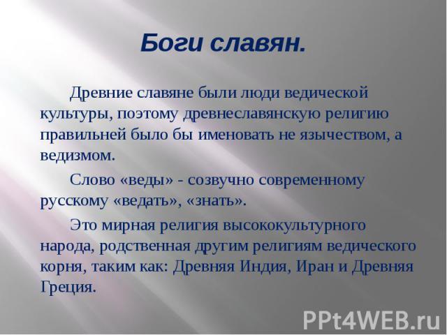 Боги славян. Древние славяне были люди ведической культуры, поэтому древнеславянскую религию правильней было бы именовать не язычеством, а ведизмом. Слово «веды» - созвучно современному русскому «ведать», «знать». Это мирная религия высококультурног…
