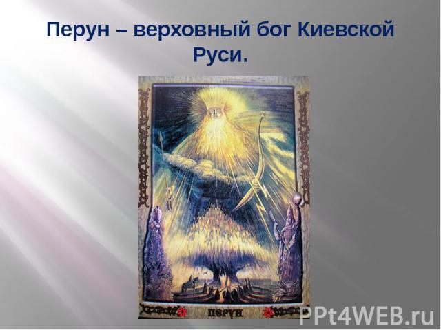Перун – верховный бог Киевской Руси.