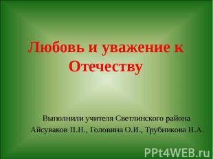 Любовь и уважение к Отечеству Выполнили учителя Светлинского района Айсуваков П.