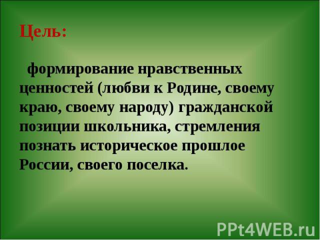 Цель: формирование нравственных ценностей (любви к Родине, своему краю, своему народу) гражданской позиции школьника, стремления познать историческое прошлое России, своего поселка.