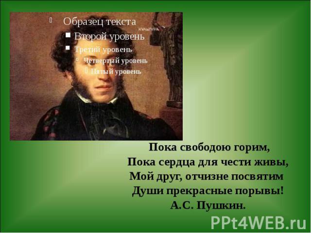 Пока свободою горим, Пока сердца для чести живы, Мой друг, отчизне посвятим Души прекрасные порывы! А.С. Пушкин.