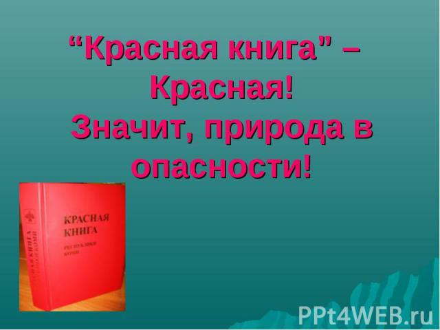 """""""Красная книга"""" – Красная! Значит, природа в опасности! """"Красная книга"""" – Красная! Значит, природа в опасности!"""