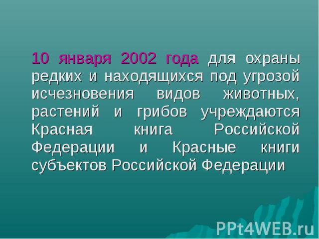 10 января 2002 года для охраны редких и находящихся под угрозой исчезновения видов животных, растений и грибов учреждаются Красная книга Российской Федерации и Красные книги субъектов Российской Федерации