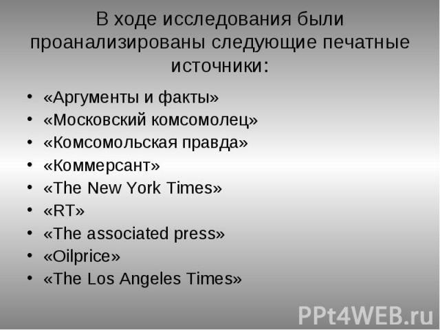 В ходе исследования были проанализированы следующие печатные источники: «Аргументы и факты» «Московский комсомолец» «Комсомольская правда» «Коммерсант» «The New York Times» «RT» «The associated press» «Oilprice» «The Los Angeles Times»