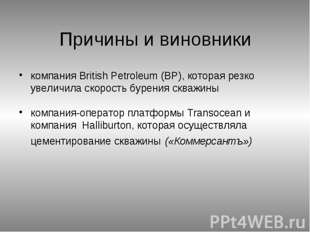 Причины и виновники компания British Petroleum (BP), которая резко увеличила скорость бурения скважины компания-оператор платформы Transocean и компания Halliburton, которая осуществляла цементирование скважины («Коммерсантъ»)
