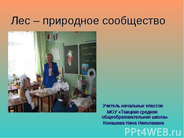 Лес – природное сообщество Учитель начальных классов МОУ «Таицкая средняя общеобразовательная школа» Конашева Нина Николаевна